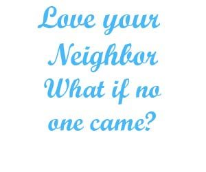 Love your neighbor what if no one came