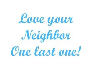 Love your neighbor One last one