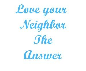 Love your neighbor The Answer