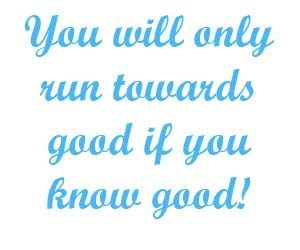 You will only run towards good if you know good