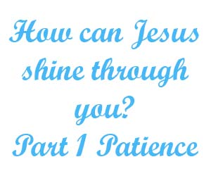 How can Jesus shine through you Part 1 Patience