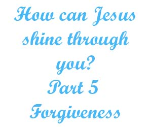 How can Jesus shine through you Part 5 Forgiveness